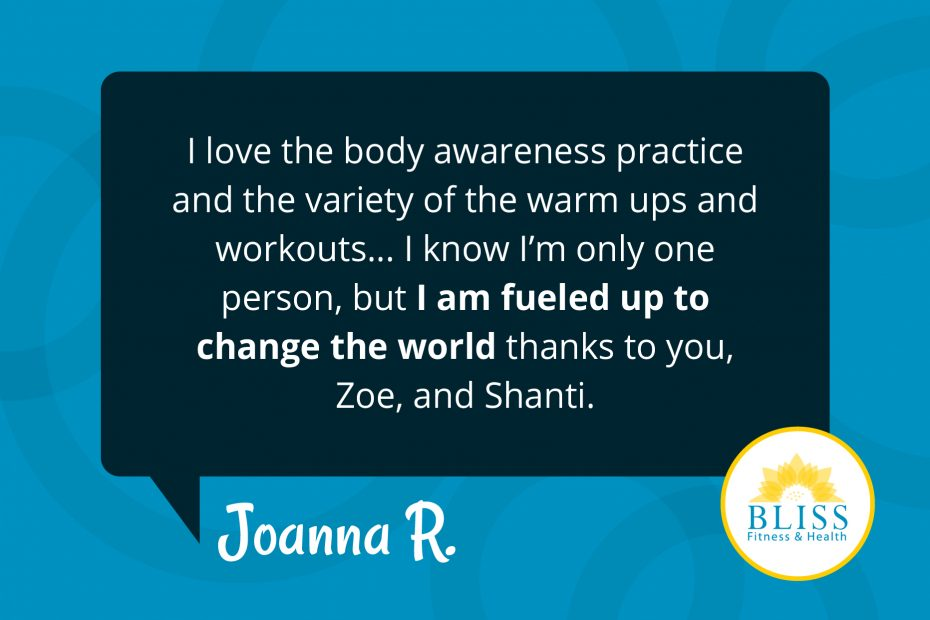 I love the body awareness practice and the variety of the warm ups and workouts.... I know I'm only one person, but I am fueled up to change the world thanks to you and Zoe and Shanti